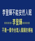 李登輝不能安然入眠==== 李登輝不是一個令台灣人佩服的領袖-◎李丁園- 台灣e新聞