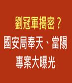 劉冠軍揭密? 國安局奉天、當陽專案大曝光 - 台灣e新聞