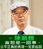 寬恕是一回事,公平正義的真理一定要追回-◎陳順勝-台灣e新聞