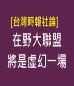 [台灣時報社論] 在野大聯盟將是虛幻一場-台灣e新聞