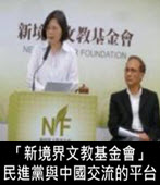 「新境界文教基金會」是未來民進黨與中國交流的平台- 台灣e新聞