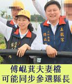 備胎計畫 傅?萁夫妻檔可能同步參選縣長 - 台灣e新聞