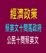 經濟政策 蔡英文十問馬政府 & 公民十問蔡英文- 台灣e新聞