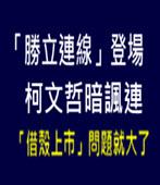 「勝立連線」登場 柯文哲暗諷連「借殼上市」問題就大了 - 台灣e新聞