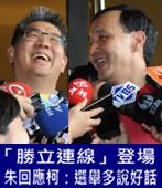 「勝立連線」登場 朱回應柯:選舉多說好話 -台灣e新聞