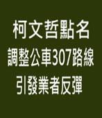 柯文哲點名調整公車307路線 引發業者反彈 - 台灣e新聞