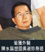 陳順勝:若獲外醫 陳水扁想回吳淑珍身邊- 台灣e新聞