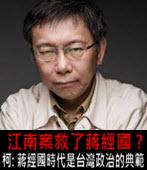 江南案救了蔣經國 ? 柯語錄:「蔣經國時代是台灣政治的典範 」 -台灣e新聞