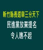新竹縣長選舉三分天下 民進黨放棄提名令人瞧不起 ! -台灣e新聞