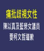 痛批歧視女性 陳以真及藍營女議員要柯文哲道歉 -台灣e新聞