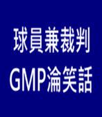 球員兼裁判 GMP淪笑話   - 台灣e新聞