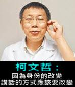 柯文哲: 因為身份的改變,講話的方式應該要改變 (見人說人話, 見鬼說鬼話!)  -台灣e新聞