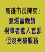 高雄市長陳菊 : 氣爆當晚有請視障者進入官邸,沒有被服務 -台灣e新聞