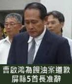 曹啟鴻為餿油案道歉 屏縣5首長准辭 -台灣e新聞