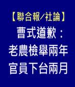【聯合報╱社論】 曹式道歉:老農檢舉兩年,官員下台兩月 - 台灣e新聞
