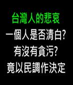 台灣人的悲哀 : 一個人是否清白? 有沒有貪污?  竟以民調作決定-台灣e新聞