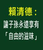 賴清德 : 讓子孫永遠享有「自由的滋味」 - 台灣e新聞