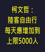 柯文哲:陸客自由行每天應增加到上限5000人- 台灣e新聞