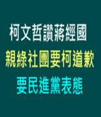 柯文哲讚蔣經國 親綠社團要柯道歉、要民進黨表態 -台灣e新聞