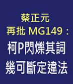 蔡正元再批MG149:柯P閃爍其詞 幾可斷定違法 - 台灣e新聞