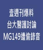 壹週刊爆料 台大醫護討論MG149遭偷錄音 - 台灣e新聞