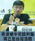 顏銘緯:香港被中英談判騙 獨立是台灣活路- 台灣e新聞