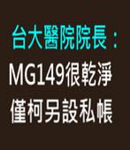 台大醫院院長:MG149很乾淨 僅柯另設私帳  - 台灣e新聞