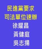 民進黨要求司法單位 速辦徐耀昌、黃健庭、吳志揚  - 台灣e新聞