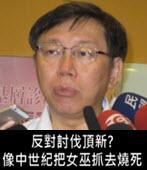 反對抵制頂新? 柯文哲:像中世紀把女巫抓去燒死 - 台灣e新聞