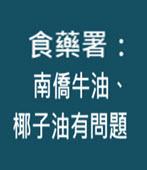 食藥署:南僑牛油、椰子油有問題  - 台灣e新聞