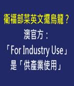 衛福部菜英文擺烏龍?澳官方:「For Industry Use」是「供產業使用」 - 台灣e新聞