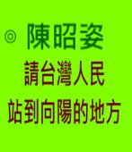 請台灣人民站到向陽的地方 -◎陳昭姿-台灣e新聞