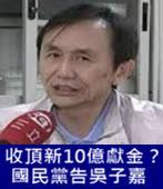 收頂新10億獻金? 國民黨告吳子嘉-台灣e新聞