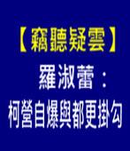 【竊聽疑雲】羅淑蕾:柯營自爆與都更掛勾 - 台灣e新聞