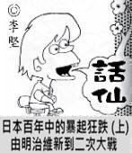 「話仙」專欄:日本百年中的暴起狂跌 (上) 由明治維新到二次大戰-◎李堅-台灣e新聞