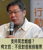 支持同志婚姻?柯文哲:不反對但我投廢票 -台灣e新聞