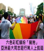 六色彩虹繽紛「擁抱」 亞洲最大同志遊行萬人上凱道 -台灣e新聞