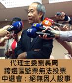 跨選區監票無法投票 中選會:絕無因人設事 -台灣e新聞