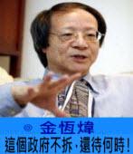 這個政府不拆,還待何時!-◎金恆煒-台灣e新聞