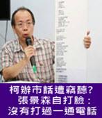 柯辦市話遭竊聽? 張景森自打臉 : 沒有打過一通電話  - 台灣e新聞