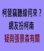 柯營竊聽線何來?網友扮柯南 疑與張景森有關- 台灣e新聞