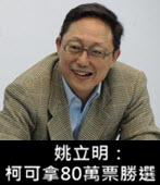 姚立明:柯可拿80萬票勝選 -台灣e新聞