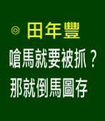 嗆馬就要被抓?那就倒馬圖存- ◎田年豐 - 台灣e新聞