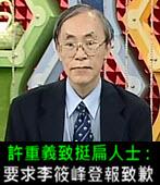 許重義致挺扁人士 : 要求李筱峰登報致歉 - 台灣e新聞