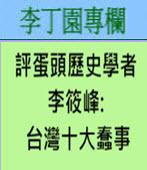 評蛋頭歷史學者李筱峰台灣十大蠢事 -◎李丁園- 台灣e新聞