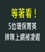 等著看! 5位環保菁英排隊上網被凌遲- 台灣e新聞