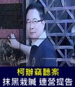 柯辦竊聽案抹黑栽贓 連營提告 -台灣e新聞