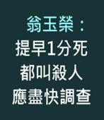 翁玉榮:提早1分死都叫殺人 應盡快調查   - 台灣e新聞