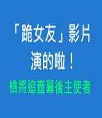 「跪女友」影片演的啦! 檢將追查幕後主使者- 台灣e新聞