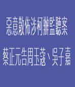 惡意散佈涉柯辦監聽案 蔡正元告周玉蔻?吳子嘉- 台灣e新聞
